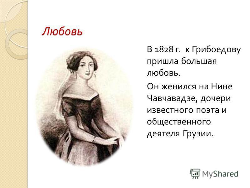 Любовь В 1828 г. к Грибоедову пришла большая любовь. Он женился на Нине Чавчавадзе, дочери известного поэта и общественного деятеля Грузии.