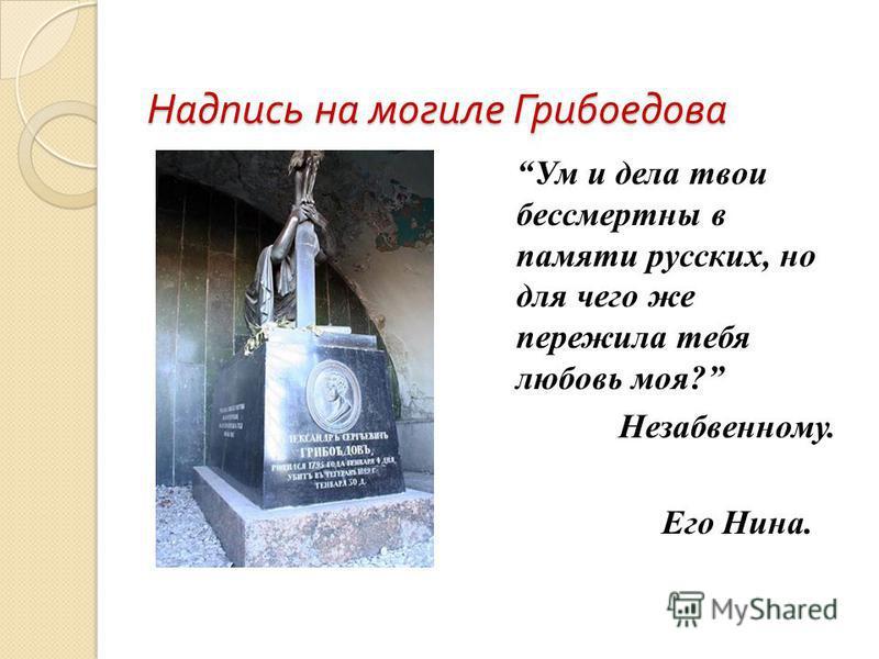 Надпись на могиле Грибоедова Ум и дела твои бессмертны в памяти русских, но для чего же пережила тебя любовь моя? Незабвенному. Его Нина.