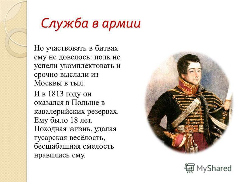 Служба в армии Но участвовать в битвах ему не довелось: полк не успели укомплектовать и срочно выслали из Москвы в тыл. И в 1813 году он оказался в Польше в кавалерийских резервах. Ему было 18 лет. Походная жизнь, удалая гусарская весёлость, бесшабаш