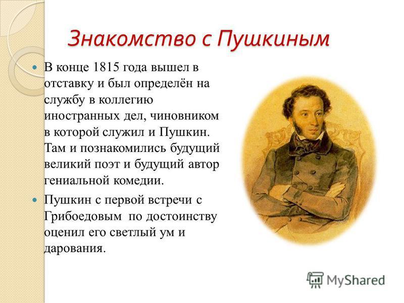Знакомство с Пушкиным В конце 1815 года вышел в отставку и был определён на службу в коллегию иностранных дел, чиновником в которой служил и Пушкин. Там и познакомились будущий великий поэт и будущий автор гениальной комедии. Пушкин с первой встречи
