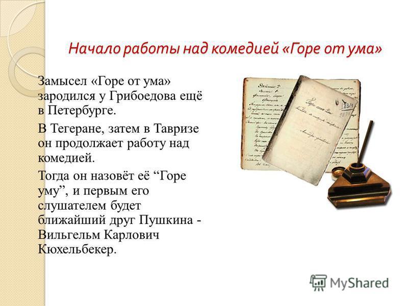 Начало работы над комедией « Горе от ума » Замысел «Горе от ума» зародился у Грибоедова ещё в Петербурге. В Тегеране, затем в Тавризе он продолжает работу над комедией. Тогда он назовёт её Горе уму, и первым его слушателем будет ближайший друг Пушкин