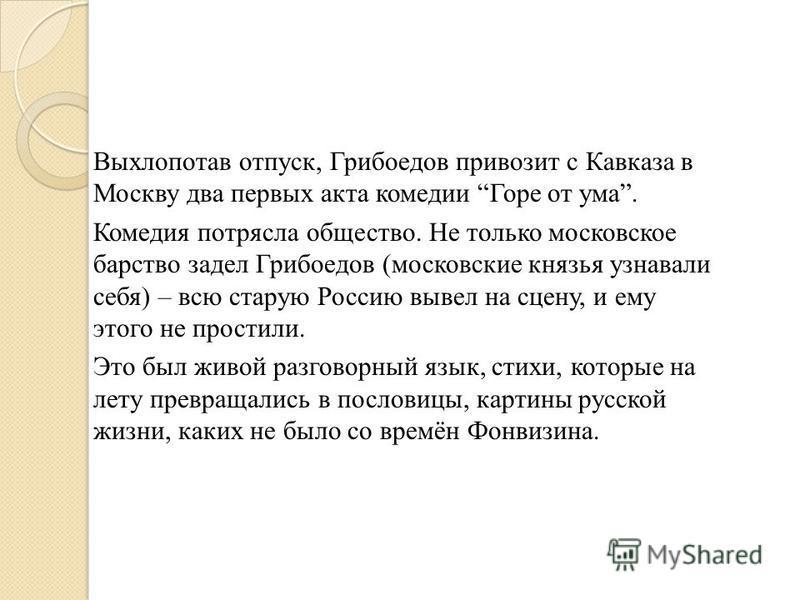 Выхлопотав отпуск, Грибоедов привозит с Кавказа в Москву два первых акта комедии Горе от ума. Комедия потрясла общество. Не только московское барство задел Грибоедов (московские князья узнавали себя) – всю старую Россию вывел на сцену, и ему этого не