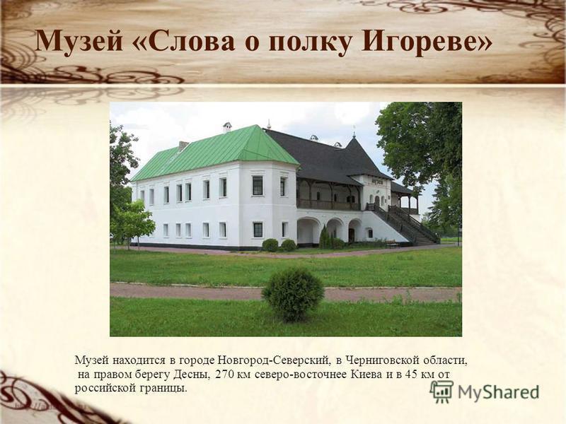 Музей «Слова о полку Игореве» Музей находится в городе Новгород-Северский, в Черниговской области, на правом берегу Десны, 270 км северо-восточнее Киева и в 45 км от российской границы.