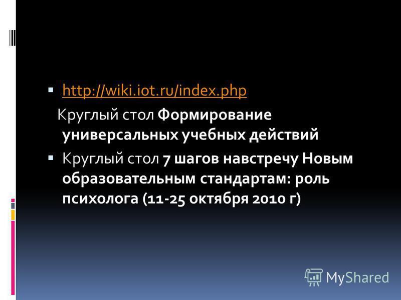 http://wiki.iot.ru/index.php Круглый стол Формирование универсальных учебных действий Круглый стол 7 шагов навстречу Новым образовательным стандартам: роль психолога (11-25 октября 2010 г)