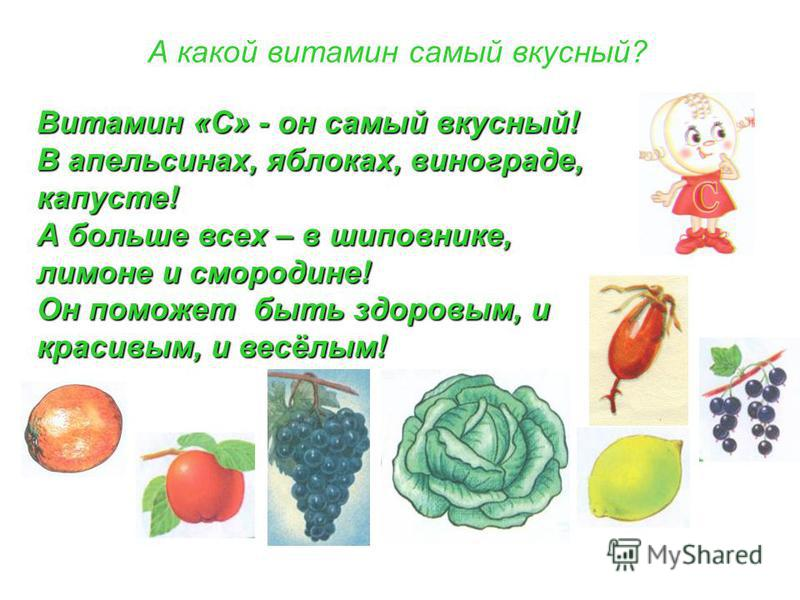 А какой витамин самый вкусный? Витамин «С» - он самый вкусный! В апельсинах, яблоках, винограде, капусте! А больше всех – в шиповнике, лимоне и смородине! Он поможет быть здоровым, и красивым, и весёлым!