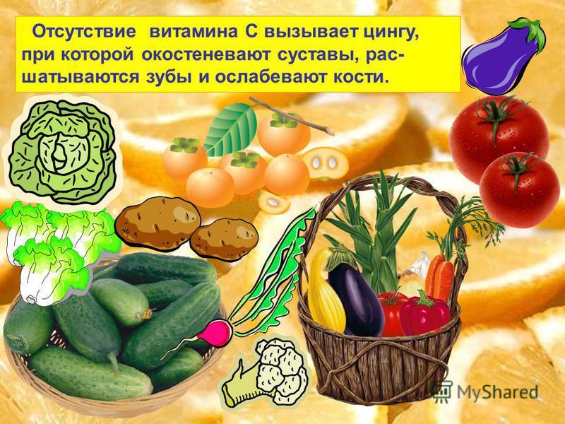 Отсутствие витамина С вызывает цингу, при которой окостеневают суставы, рас- шатываются зубы и ослабевают кости.