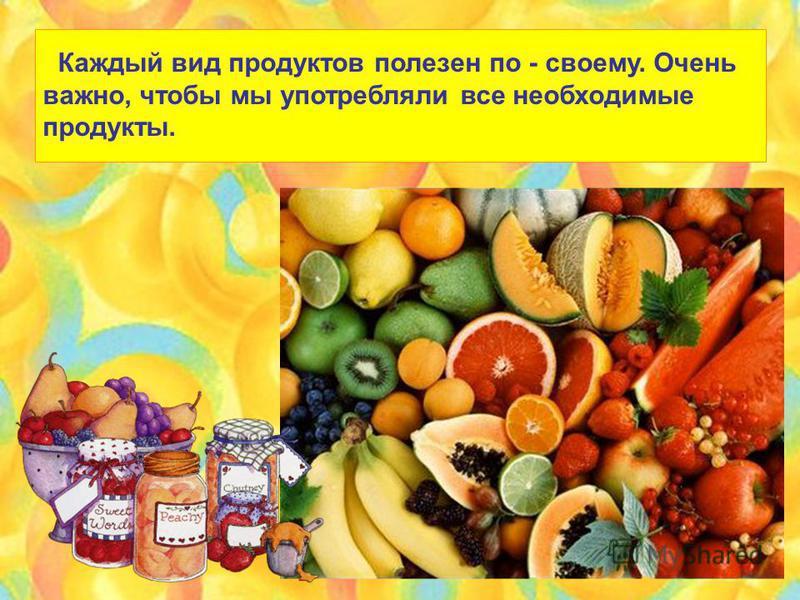 Каждый вид продуктов полезен по - своему. Очень важно, чтобы мы употребляли все необходимые продукты.