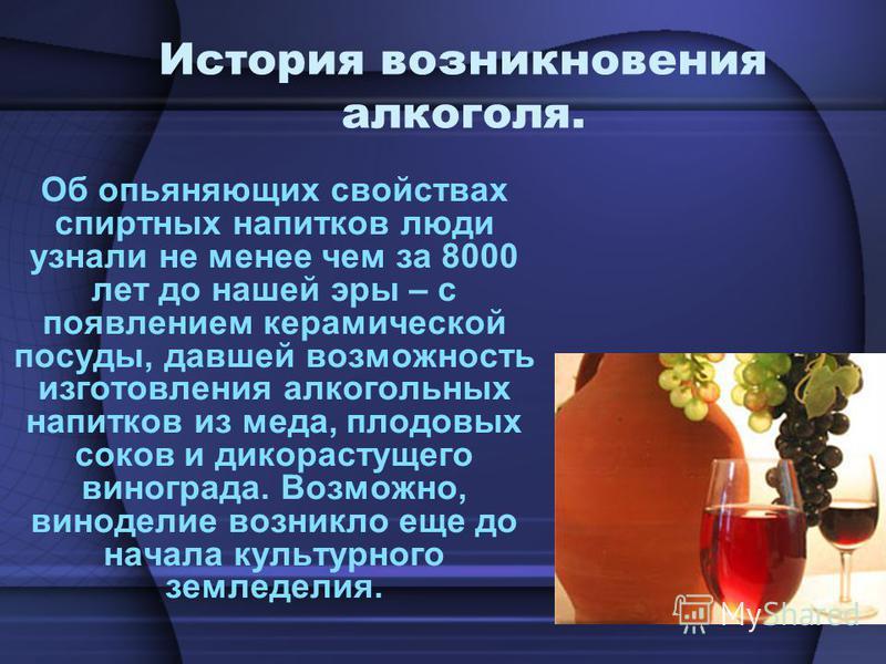 История возникновения алкоголя. Об опьяняющих свойствах спиртных напитков люди узнали не менее чем за 8000 лет до нашей эры – с появлением керамической посуды, давшей возможность изготовления алкогольных напитков из меда, плодовых соков и дикорастуще