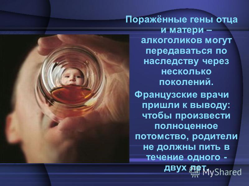 Поражённые гены отца и матери – алкоголиков могут передаваться по наследству через несколько поколений. Французские врачи пришли к выводу: чтобы произвести полноценное потомство, родители не должны пить в течение одного - двух лет.