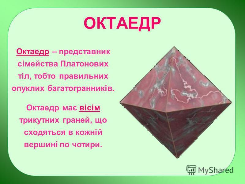 ОКТАЕДР Октаедр – представник сімейства Платонових тіл, тобто правильних опуклих багатогранників. Октаедр має вісім трикутних граней, що сходяться в кожній вершині по чотири.