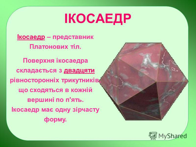 ІКОСАЕДР Ікосаедр – представник Платонових тіл. Поверхня ікосаедра складається з двадцяти рівносторонніх трикутників, що сходяться в кожній вершині по п'ять. Ікосаедр має одну зірчасту форму.