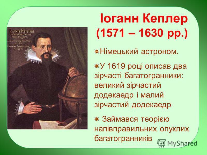 Іоганн Кеплер (1571 – 1630 рр.) Німецький астроном. У 1619 році описав два зірчасті багатогранники: великий зірчастий додекаедр і малий зірчастий додекаедр Займався теорією напівправильних опуклих багатогранників