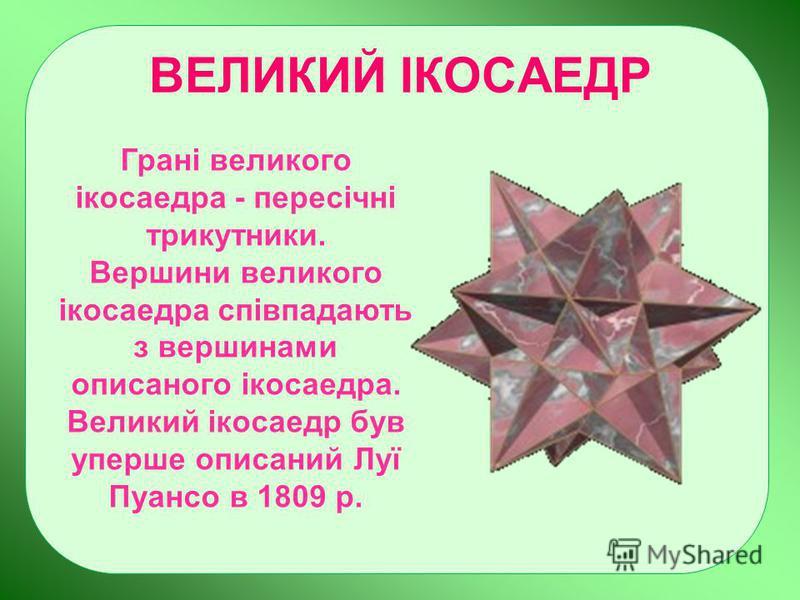 ВЕЛИКИЙ ІКОСАЕДР Грані великого ікосаедра - пересічні трикутники. Вершини великого ікосаедра співпадають з вершинами описаного ікосаедра. Великий ікосаедр був уперше описаний Луї Пуансо в 1809 р.