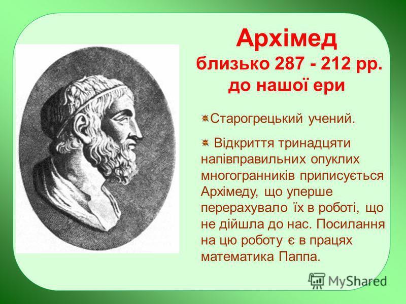 Архімед близько 287 - 212 рр. до нашої ери Старогрецький учений. Відкриття тринадцяти напівправильних опуклих многогранників приписується Архімеду, що уперше перерахувало їх в роботі, що не дійшла до нас. Посилання на цю роботу є в працях математика
