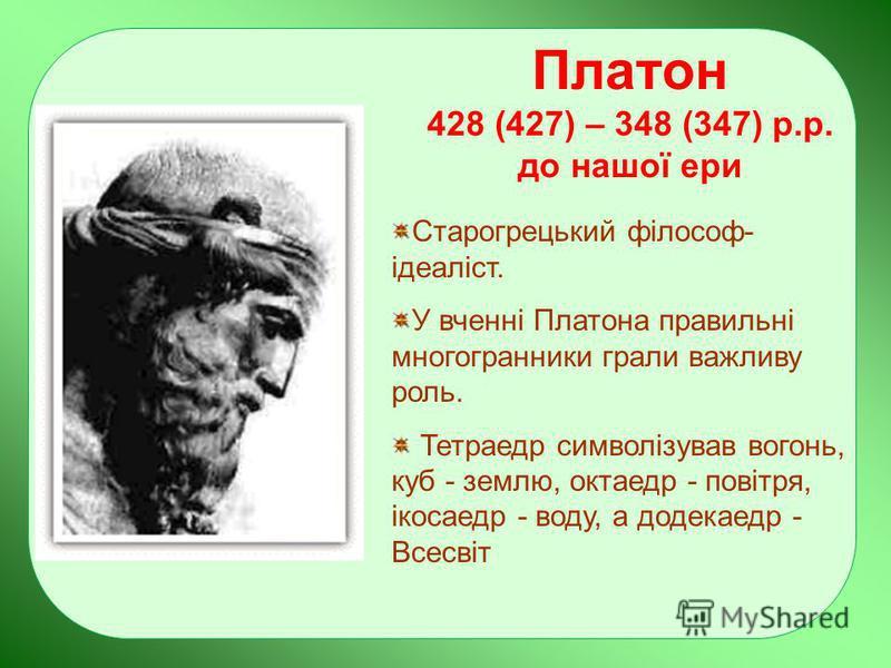 Платон 428 (427) – 348 (347) р.р. до нашої ери Старогрецький філософ- ідеаліст. У вченні Платона правильні многогранники грали важливу роль. Тетраедр символізував вогонь, куб - землю, октаедр - повітря, ікосаедр - воду, а додекаедр - Всесвіт