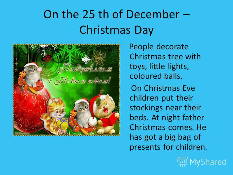 On the 25 th of December – Christmas Day People decorate Christmas tree with toys, little lights, coloured balls. On Christmas Eve children put their stockings near their beds. At night father Christmas comes. He has got a big bag of presents for chi