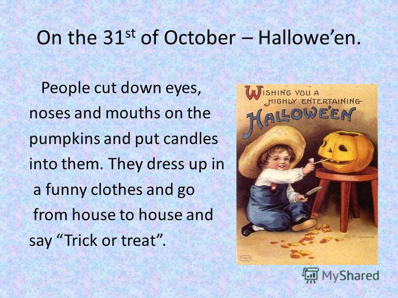 On the 31 st of October – Halloween. People cut down eyes, noses and mouths on the pumpkins and put candles into them. They dress up in a funny clothes and go from house to house and say Trick or treat.