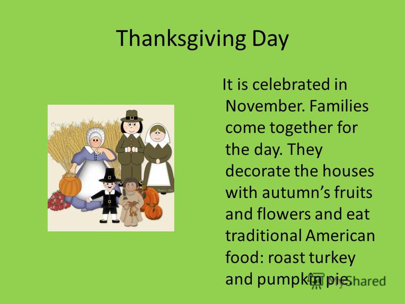Thanksgiving Day It is celebrated in November. Families come together for the day. They decorate the houses with autumns fruits and flowers and eat traditional American food: roast turkey and pumpkin pie.
