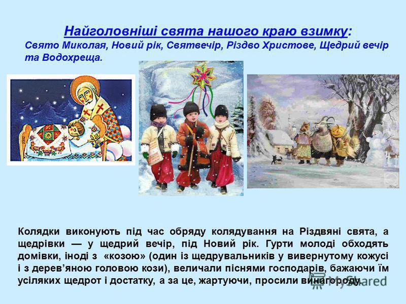 Колядки виконують під час обряду колядування на Різдвяні свята, а щедрівки у щедрий вечір, під Новий рік. Гурти молоді обходять домівки, іноді з «козою» (один із щедрувальників у вивернутому кожусі і з деревяною головою кози), величали піснями господ