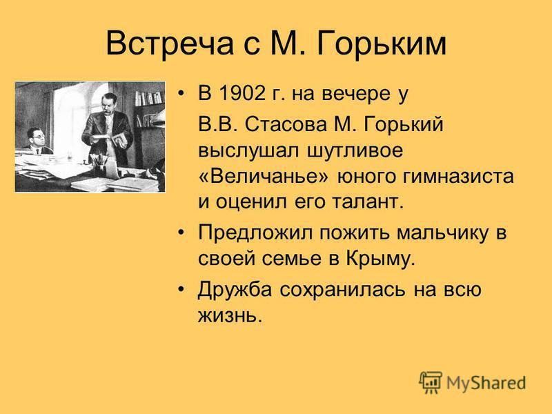 Встреча с М. Горьким В 1902 г. на вечере у В.В. Стасова М. Горький выслушал шутливое «Величанье» юного гимназиста и оценил его талант. Предложил пожить мальчику в своей семье в Крыму. Дружба сохранилась на всю жизнь.