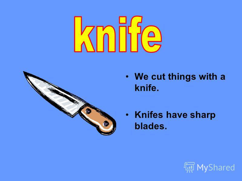 We cut things with a knife. Knifes have sharp blades.
