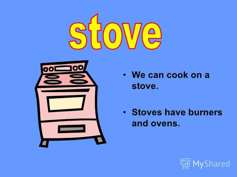 We can cook on a stove. Stoves have burners and ovens.