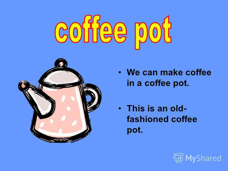 We can make coffee in a coffee pot. This is an old- fashioned coffee pot.