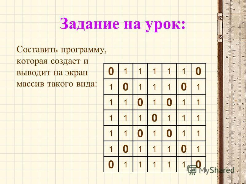 Задание на урок: Составить программу, которая создает и выводит на экран массив такого вида: 0 11111 0 1 0 111 0 1 11 0 1 0 11 111 0 111 11 0 1 0 11 1 0 111 0 1 0 11111 0