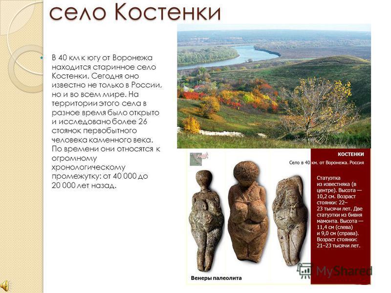 село Костенки В 40 км к югу от Воронежа находится старинное село Костенки. Сегодня оно известно не только в России, но и во всем мире. На территории этого села в разное время было открыто и исследовано более 26 стоянок первобытного человека каменного