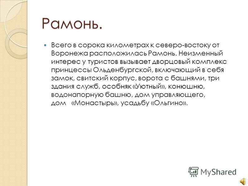 Рамонь. Всего в сорока километрах к северо-востоку от Воронежа расположилась Рамонь. Неизменный интерес у туристов вызывает дворцовый комплекс принцессы Ольденбургской, включающий в себя замок, свитский корпус, ворота с башнями, три здания служб, осо