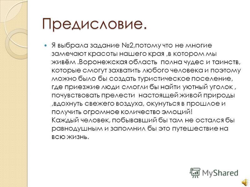 Предисловие. Я выбрала задание 2,потому что не многие замечают красоты нашего края,в котором мы живём.Воронежская область полна чудес и таинств, которые смогут захватить любого человека и поэтому можно было бы создать туристическое поселение, где при