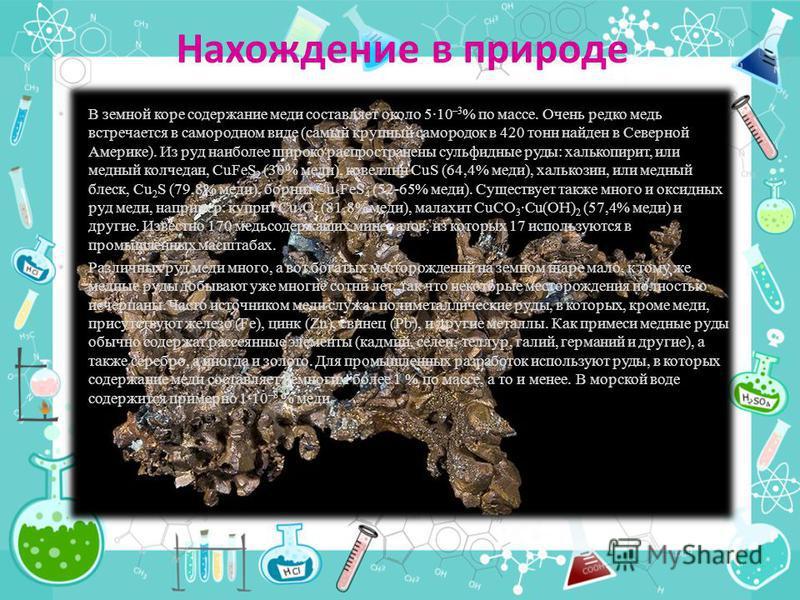Нахождение в природе В земной коре содержание меди составляет около 5·10 –3 % по массе. Очень редко медь встречается в самородном виде (самый крупный самородок в 420 тонн найден в Северной Америке). Из руд наиболее широко распространены сульфидные ру