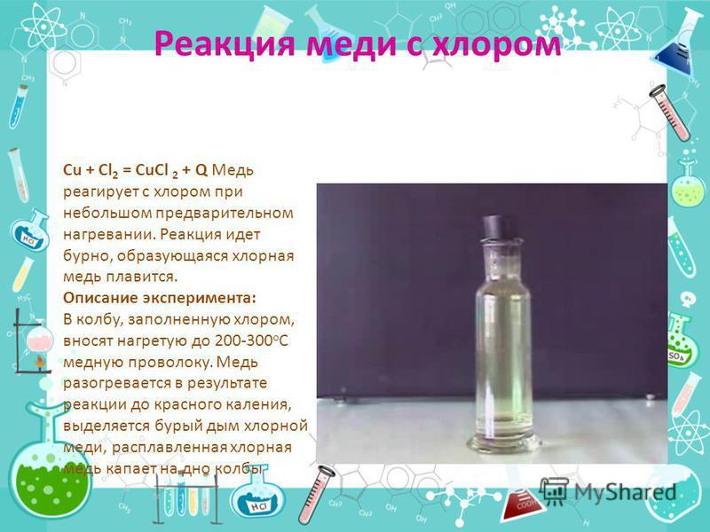 Реакция меди с хлором Cu + Cl 2 = CuCl 2 + Q Медь реагирует с хлором при небольшом предварительном нагревании. Реакция идет бурно, образующаяся хлорная медь плавится. Описание эксперимента: В колбу, заполненную хлором, вносят нагретую до 200-300 o С