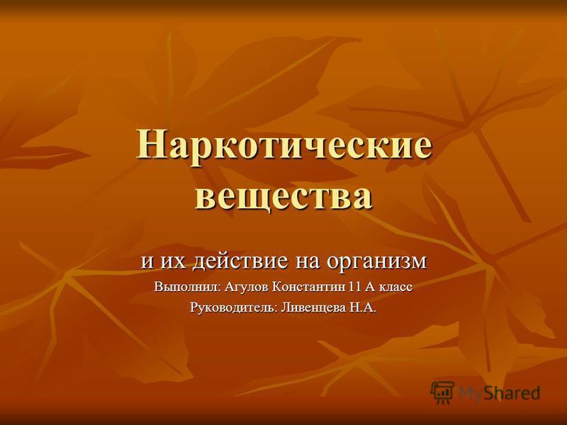 Наркотические вещества и их действие на организм Выполнил: Агулов Константин 11 А класс Руководитель: Ливенцева Н.А.