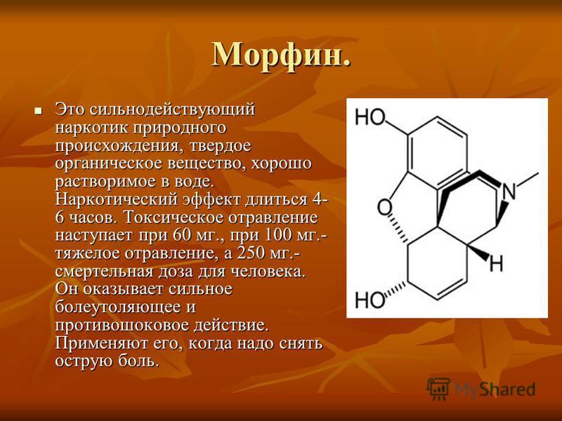 Морфин. Это сильнодействующий наркотик природного происхождения, твердое органическое вещество, хорошо растворимое в воде. Наркотический эффект длиться 4- 6 часов. Токсическое отравление наступает при 60 мг., при 100 мг.- тяжелое отравление, а 250 мг