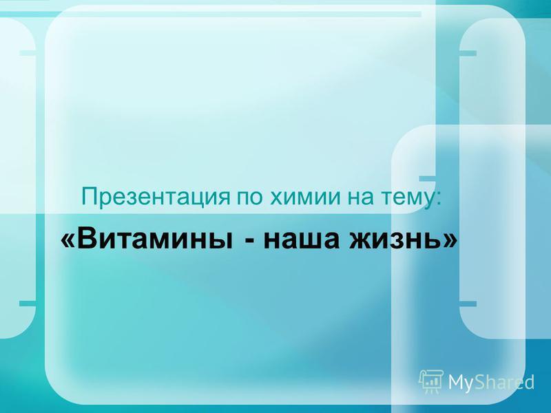 Презентация по химии на тему: «Витамины - наша жизнь»
