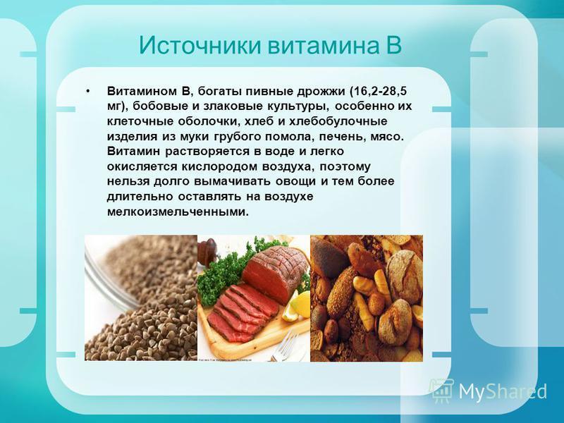 Источники витамина В Витамином В, богаты пивные дрожжи (16,2-28,5 мг), бобовые и злаковые культуры, особенно их клеточные оболочки, хлеб и хлебобулочные изделия из муки грубого помола, печень, мясо. Витамин растворяется в воде и легко окисляется кисл