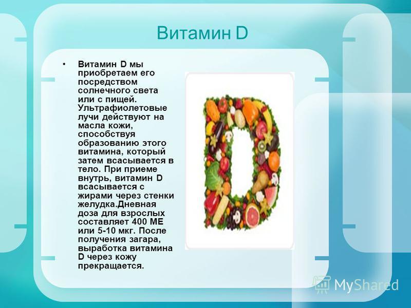 Витамин D Витамин D мы приобретаем его посредством солнечного света или с пищей. Ультрафиолетовые лучи действуют на масла кожи, способствуя образованию этого витамина, который затем всасывается в тело. При приеме внутрь, витамин D всасывается с жирам