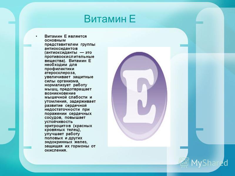 Витамин Е Витамин Е является основным представителем группы антиоксидантов (антиоксиданты это противоокислительные вещества). Витамин Е необходим для профилактики атеросклероза, увеличивает защитные силы организма, нормализует работу мышц, предотвращ