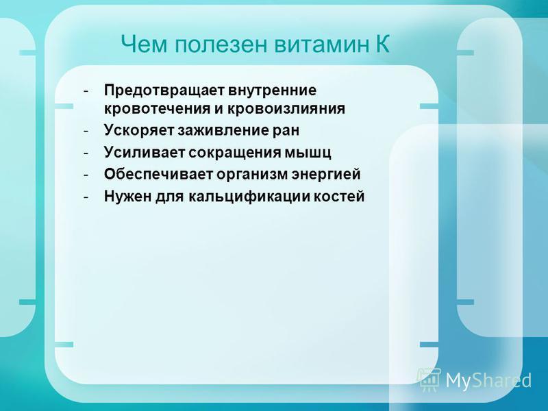 Чем полезен витамин К -Предотвращает внутренние кровотечения и кровоизлияния -Ускоряет заживление ран -Усиливает сокращения мышц -Обеспечивает организм энергией -Нужен для кальцификации костей