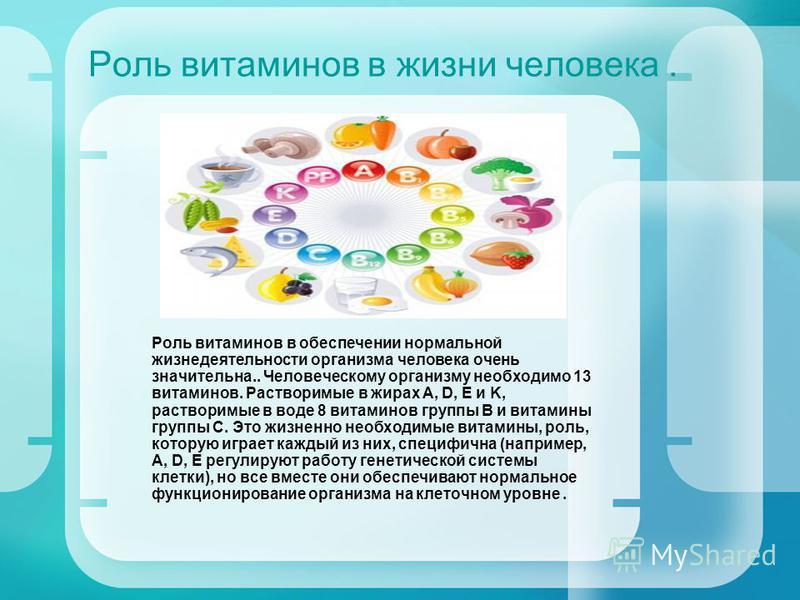 Роль витаминов в жизни человека. Роль витаминов в обеспечении нормальной жизнедеятельности организма человека очень значительна.. Человеческому организму необходимо 13 витаминов. Растворимые в жирах А, D, E и K, растворимые в воде 8 витаминов группы