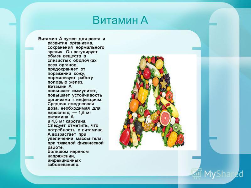 Витамин А Витамин А нужен для роста и развития организма, сохранения нормального зрения. Он регулирует обмен веществ в слизистых оболочках всех органов, предохраняет от поражений кожу, нормализует работу половых желез. Витамин А повышает иммунитет, п