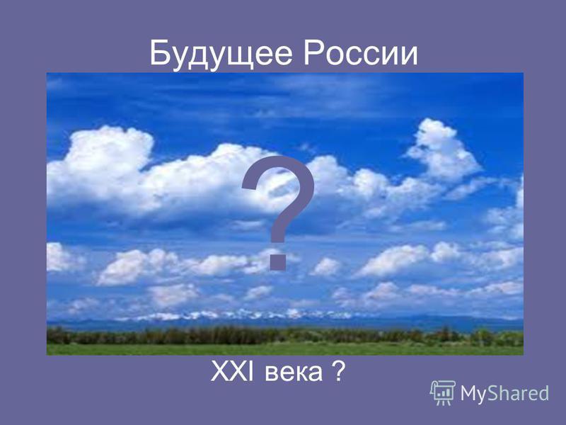 Будущее России ? XXI века ?