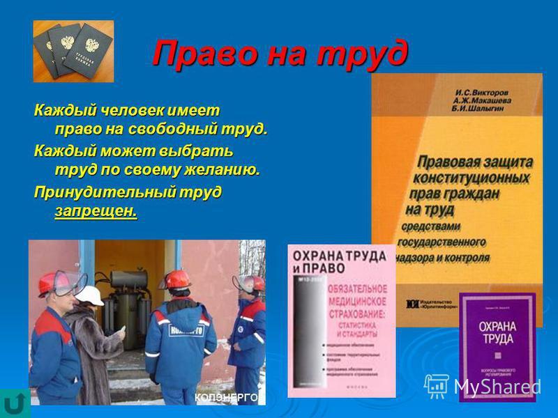 Право на труд Каждый человек имеет право на свободный труд. Каждый может выбрать труд по своему желанию. Принудительный труд запрещен.