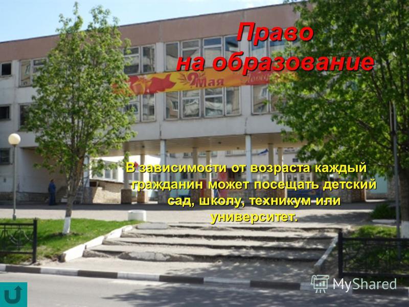 В зависимости от возраста каждый гражданин может посещать детский сад, школу, техникум или университет. Право на образование
