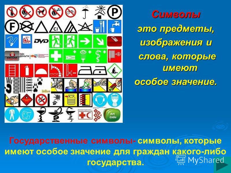 Символы это предметы, изображения и слова, которые имеют слова, которые имеют особое значение. Государственные символы- символы, которые имеют особое значение для граждан какого-либо государства.