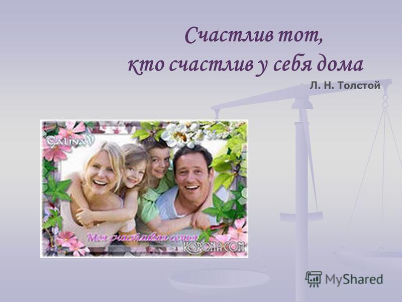 Счастлив тот, кто счастлив у себя дома Л. Н. Толстой