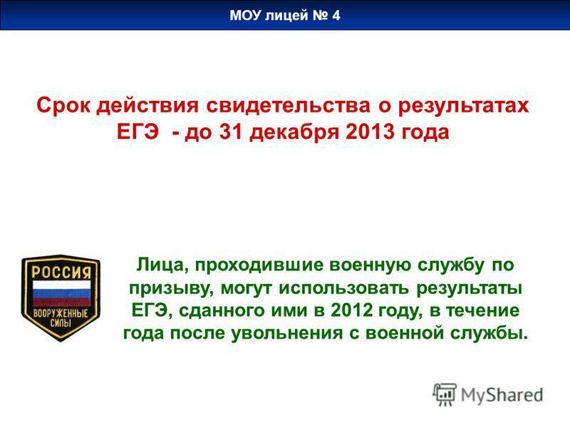 Срок действия свидетельства о результатах ЕГЭ - до 31 декабря 2013 года Лица, проходившие военную службу по призыву, могут использовать результаты ЕГЭ, сданного ими в 2012 году, в течение года после увольнения с военной службы. МОУ лицей 4