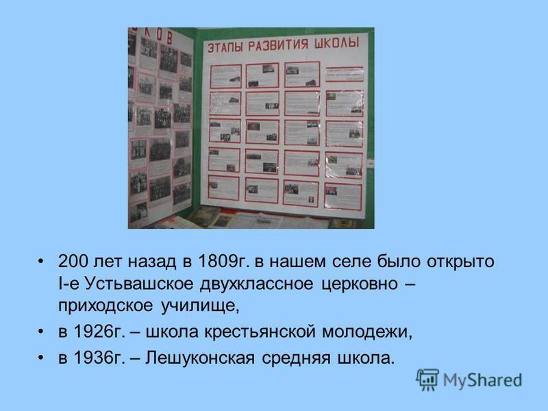 200 лет назад в 1809 г. в нашем селе было открыто I-е Устьвашское двухклассное церковно – приходское училище, в 1926 г. – школа крестьянской молодежи, в 1936 г. – Лешуконская средняя школа.