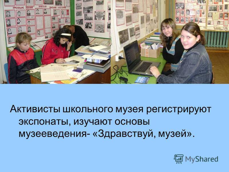 Активисты школьного музея регистрируют экспонаты, изучают основы музееведения- «Здравствуй, музей».